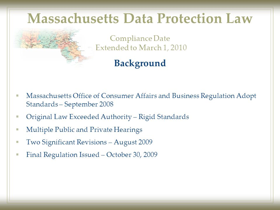 Massachusetts Data Protection Law  Massachusetts Office of Consumer Affairs and Business Regulation Adopt Standards – September 2008  Original Law Exceeded Authority – Rigid Standards  Multiple Public and Private Hearings  Two Significant Revisions – August 2009  Final Regulation Issued – October 30, 2009 Background Compliance Date Extended to March 1, 2010