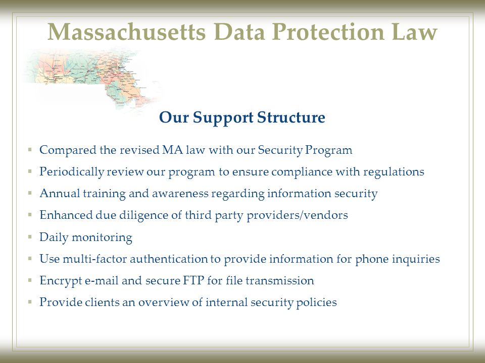 Massachusetts Data Protection Law  Compared the revised MA law with our Security Program  Periodically review our program to ensure compliance with regulations  Annual training and awareness regarding information security  Enhanced due diligence of third party providers/vendors  Daily monitoring  Use multi-factor authentication to provide information for phone inquiries  Encrypt e-mail and secure FTP for file transmission  Provide clients an overview of internal security policies Our Support Structure