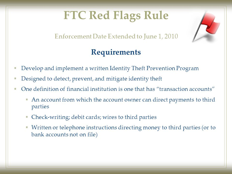 FTC Red Flags Rule  Develop and implement a written Identity Theft Prevention Program  Designed to detect, prevent, and mitigate identity theft  One definition of financial institution is one that has transaction accounts  An account from which the account owner can direct payments to third parties  Check-writing; debit cards; wires to third parties  Written or telephone instructions directing money to third parties (or to bank accounts not on file) Requirements Enforcement Date Extended to June 1, 2010