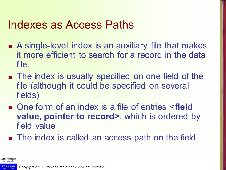 Copyright © 2011 Ramez Elmasri and Shamkant Navathe Indexes as Access Paths A single-level index is an auxiliary file that makes it more efficient to search for a record in the data file.