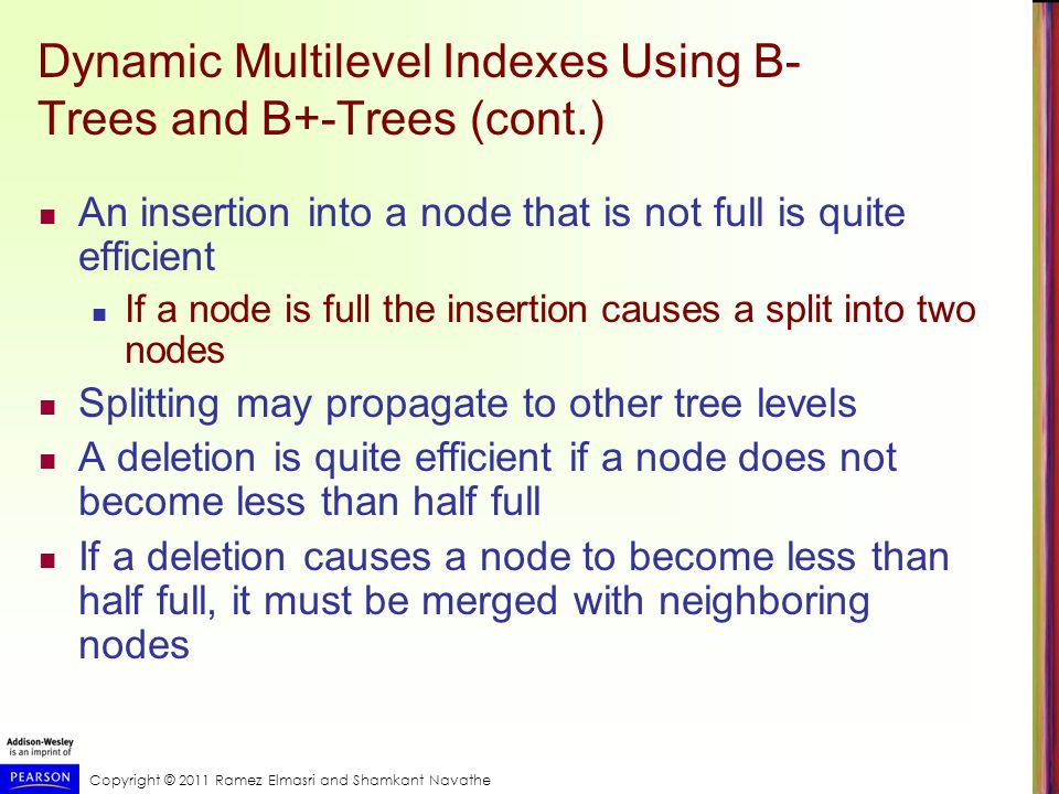 Copyright © 2011 Ramez Elmasri and Shamkant Navathe Dynamic Multilevel Indexes Using B- Trees and B+-Trees (cont.) An insertion into a node that is not full is quite efficient If a node is full the insertion causes a split into two nodes Splitting may propagate to other tree levels A deletion is quite efficient if a node does not become less than half full If a deletion causes a node to become less than half full, it must be merged with neighboring nodes