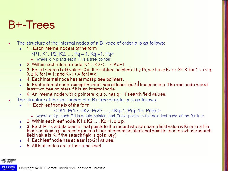 Copyright © 2011 Ramez Elmasri and Shamkant Navathe B+-Trees The structure of the internal nodes of a B+-tree of order p is as follows: 1.
