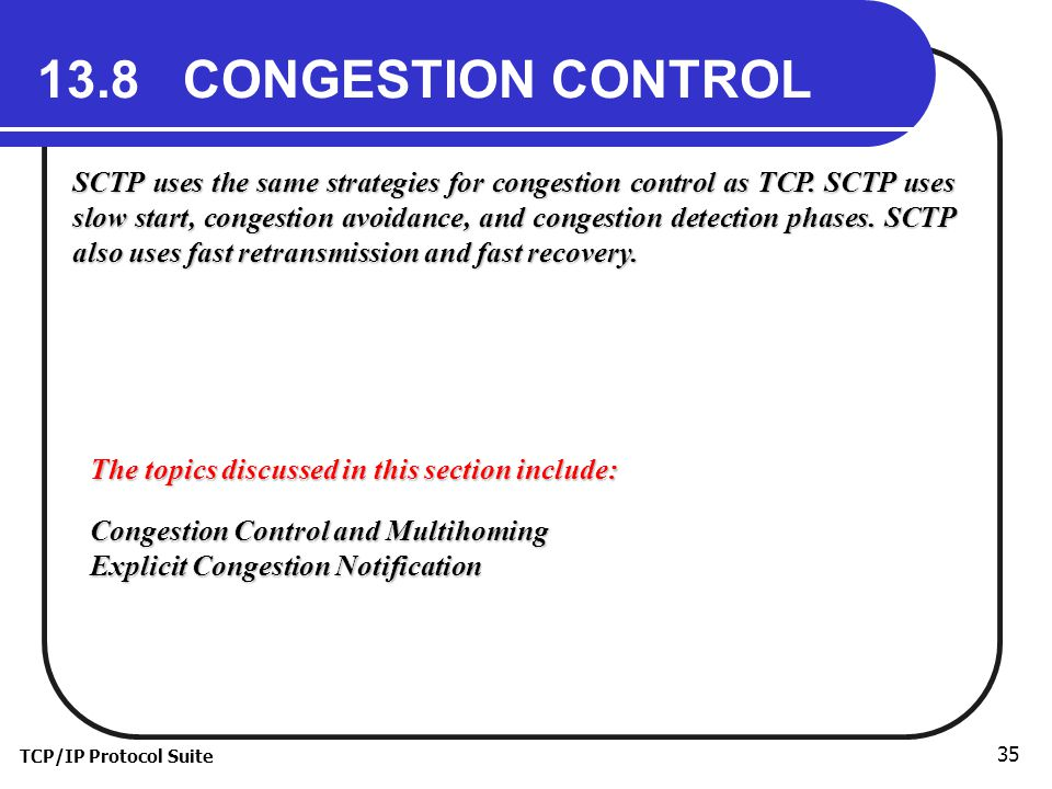 TCP/IP Protocol Suite 35 13.8 CONGESTION CONTROL SCTP uses the same strategies for congestion control as TCP.