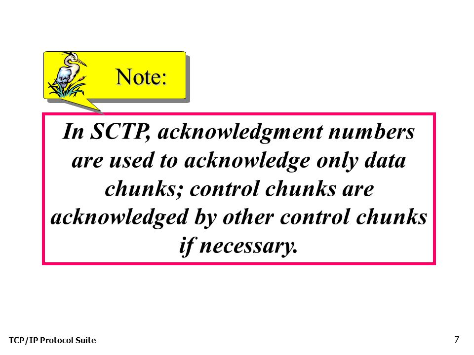 TCP/IP Protocol Suite 18 Figure 13.19 Four-way handshaking VT-verification tag; Init tag-used for packets from the other direction (and to prevent a blind attacker from disrupting a connection, as can happen in TCP) Notice – INIT ACK packet contains a cookie.
