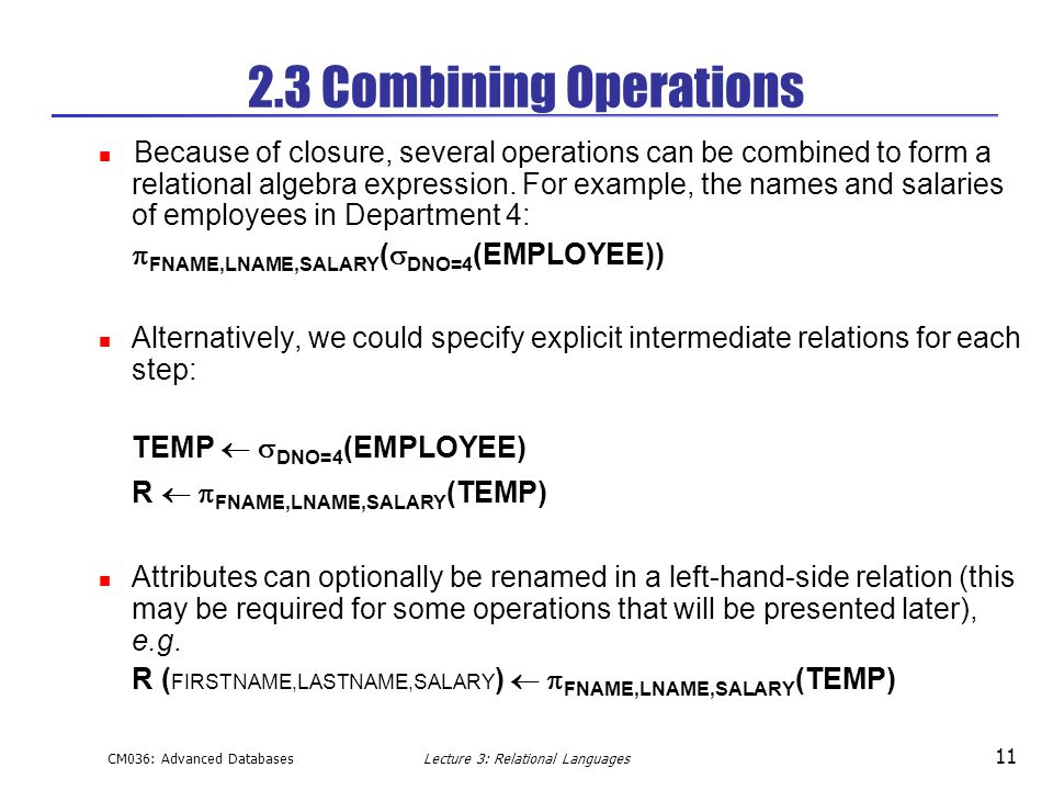 CM036: Advanced DatabasesLecture 3: Relational Languages 11 2.3 Combining Operations Because of closure, several operations can be combined to form a relational algebra expression.