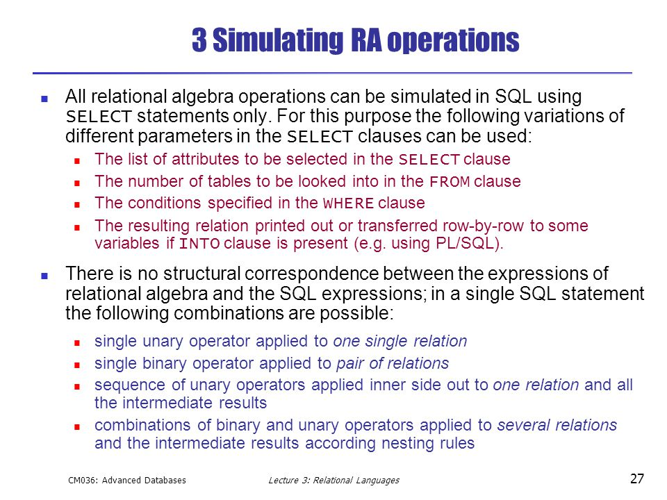 CM036: Advanced DatabasesLecture 3: Relational Languages 27 3 Simulating RA operations All relational algebra operations can be simulated in SQL using SELECT statements only.