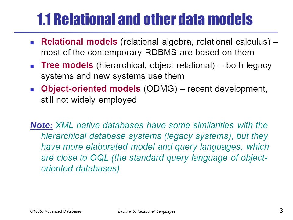 CM036: Advanced DatabasesLecture 3: Relational Languages 3 1.1 Relational and other data models Relational models (relational algebra, relational calculus) – most of the contemporary RDBMS are based on them Tree models (hierarchical, object-relational) – both legacy systems and new systems use them Object-oriented models (ODMG) – recent development, still not widely employed Note: XML native databases have some similarities with the hierarchical database systems (legacy systems), but they have more elaborated model and query languages, which are close to OQL (the standard query language of object- oriented databases)