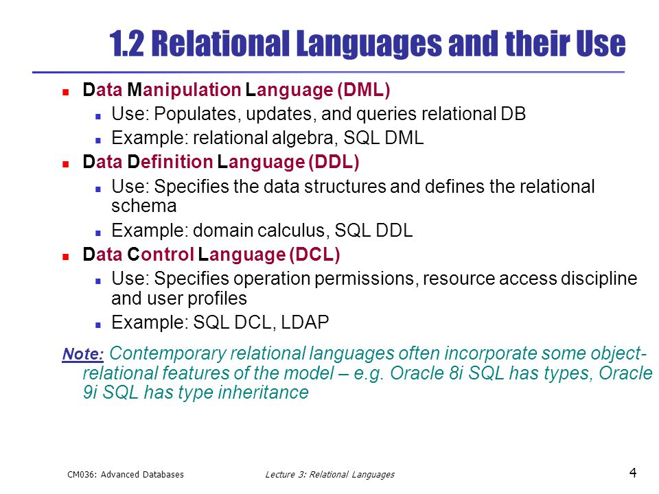 CM036: Advanced DatabasesLecture 3: Relational Languages 4 1.2 Relational Languages and their Use Data Manipulation Language (DML) Use: Populates, updates, and queries relational DB Example: relational algebra, SQL DML Data Definition Language (DDL) Use: Specifies the data structures and defines the relational schema Example: domain calculus, SQL DDL Data Control Language (DCL) Use: Specifies operation permissions, resource access discipline and user profiles Example: SQL DCL, LDAP Note: Contemporary relational languages often incorporate some object- relational features of the model – e.g.