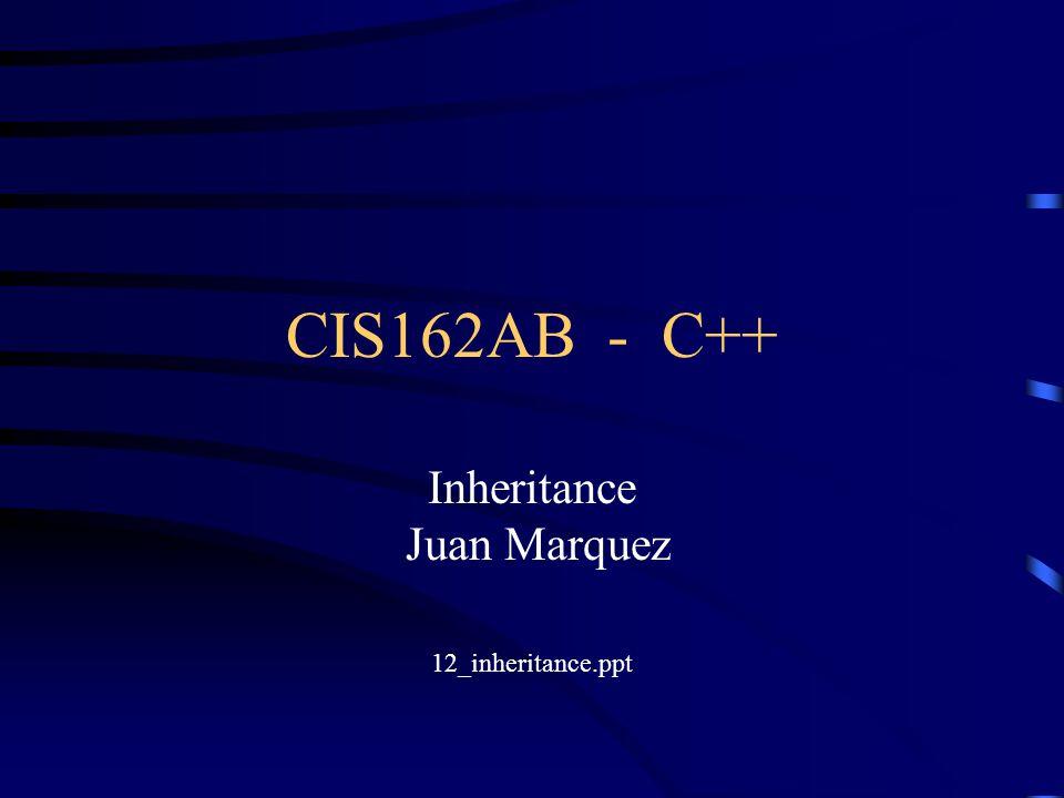 CIS162AB - C++ Inheritance Juan Marquez 12_inheritance.ppt