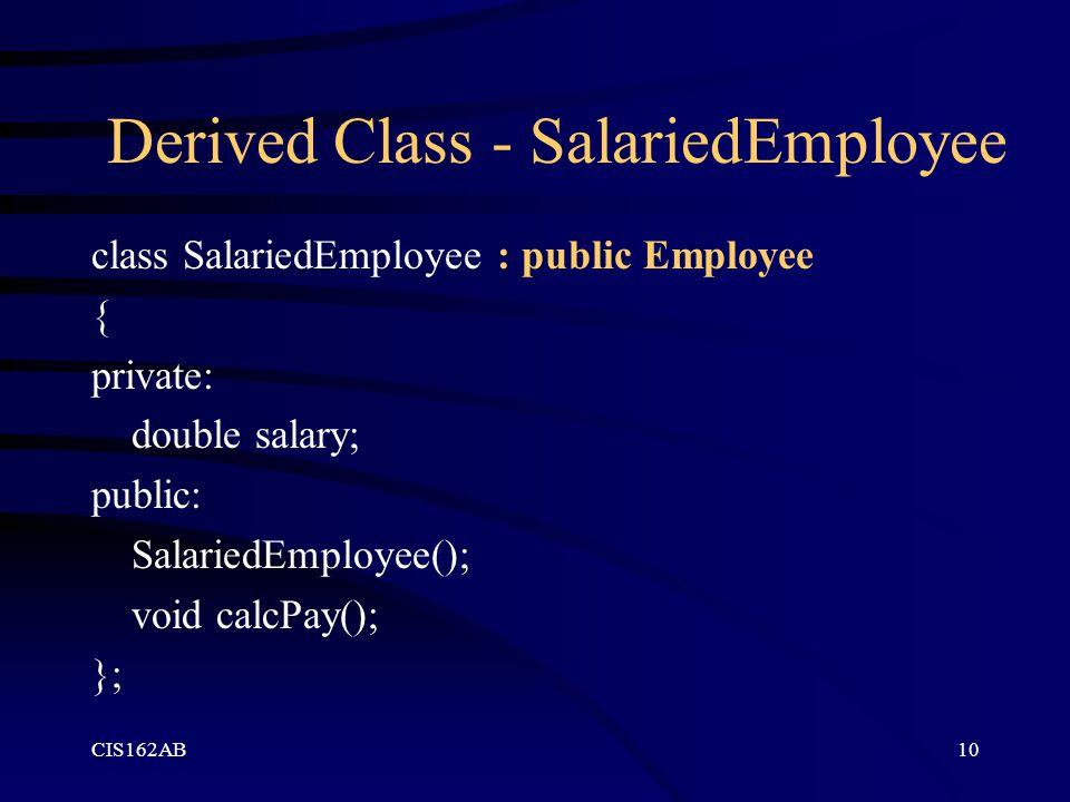 CIS162AB10 Derived Class - SalariedEmployee class SalariedEmployee : public Employee { private: double salary; public: SalariedEmployee(); void calcPa