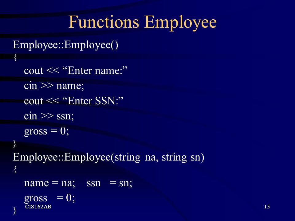 "CIS162AB15 Functions Employee Employee::Employee() { cout << ""Enter name:"" cin >> name; cout << ""Enter SSN:"" cin >> ssn; gross = 0; } Employee::Employ"