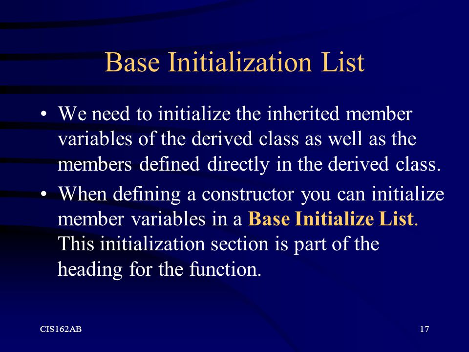 CIS162AB17 Base Initialization List We need to initialize the inherited member variables of the derived class as well as the members defined directly