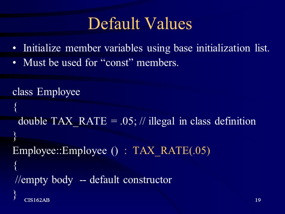 """CIS162AB19 Default Values Initialize member variables using base initialization list. Must be used for """"const"""" members. class Employee { double TAX_RA"""