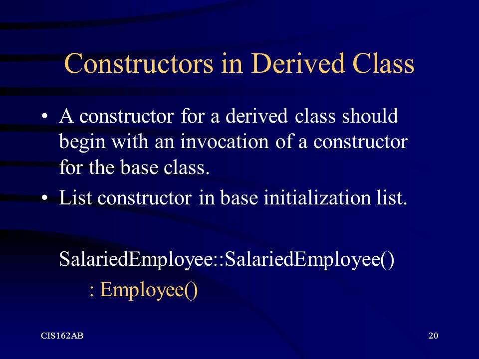 CIS162AB20 Constructors in Derived Class A constructor for a derived class should begin with an invocation of a constructor for the base class. List c