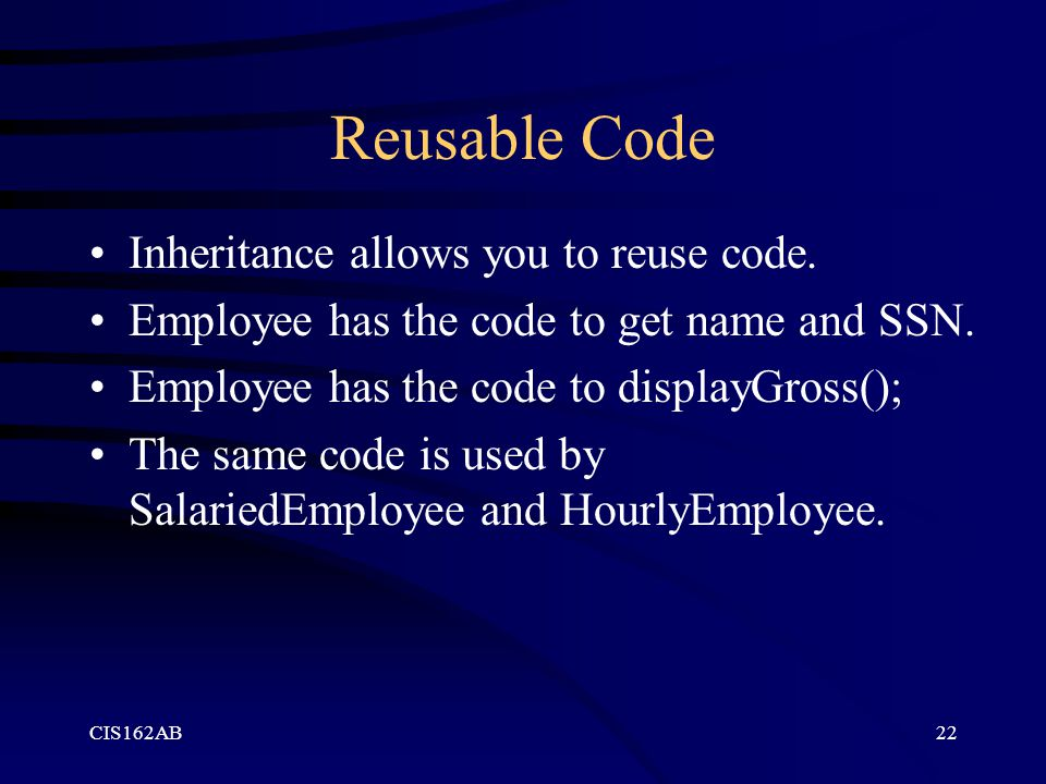 CIS162AB22 Reusable Code Inheritance allows you to reuse code. Employee has the code to get name and SSN. Employee has the code to displayGross(); The