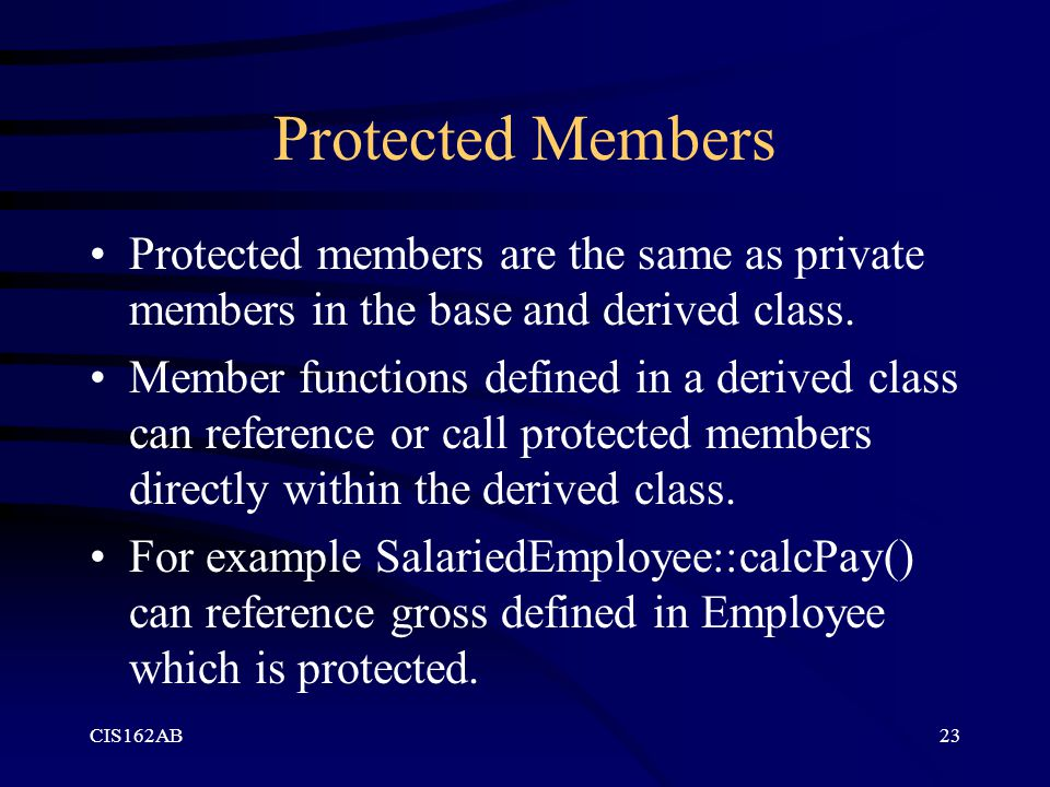 CIS162AB23 Protected Members Protected members are the same as private members in the base and derived class. Member functions defined in a derived cl