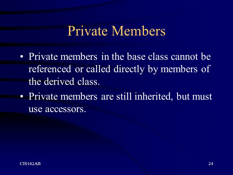 CIS162AB24 Private Members Private members in the base class cannot be referenced or called directly by members of the derived class. Private members