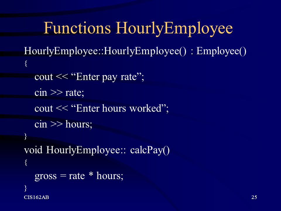 """CIS162AB25 Functions HourlyEmployee HourlyEmployee::HourlyEmployee() : Employee() { cout << """"Enter pay rate""""; cin >> rate; cout << """"Enter hours worked"""