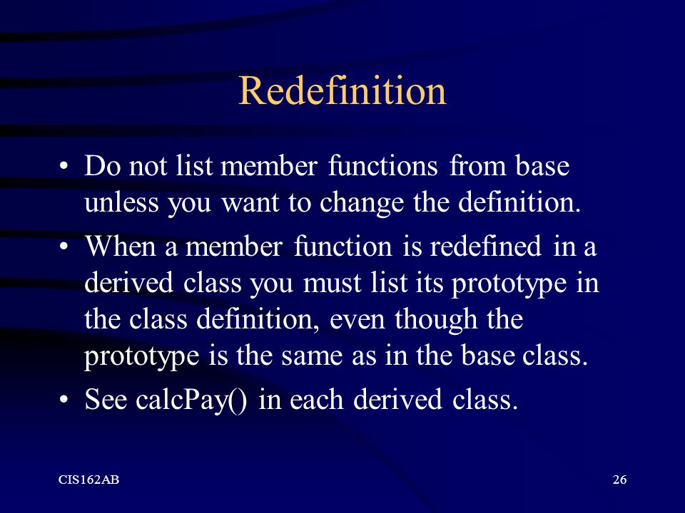CIS162AB26 Redefinition Do not list member functions from base unless you want to change the definition. When a member function is redefined in a deri