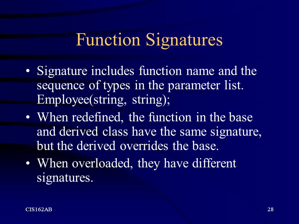 CIS162AB28 Function Signatures Signature includes function name and the sequence of types in the parameter list. Employee(string, string); When redefi