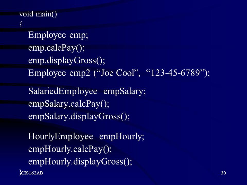 "CIS162AB30 void main() { Employee emp; emp.calcPay(); emp.displayGross(); Employee emp2 (""Joe Cool"", ""123-45-6789""); SalariedEmployee empSalary; empSa"