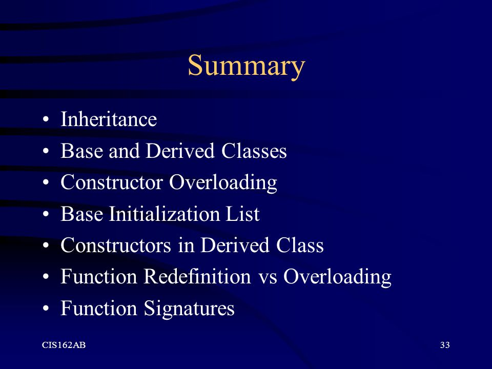 CIS162AB33 Summary Inheritance Base and Derived Classes Constructor Overloading Base Initialization List Constructors in Derived Class Function Redefi