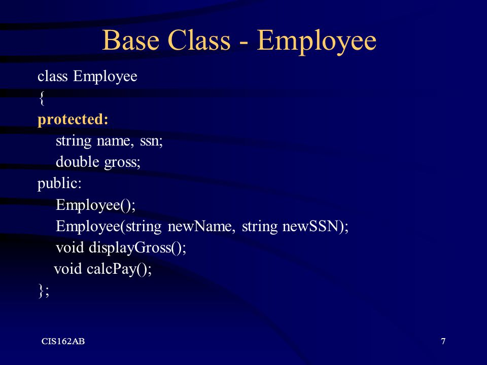 CIS162AB7 Base Class - Employee class Employee { protected: string name, ssn; double gross; public: Employee(); Employee(string newName, string newSSN