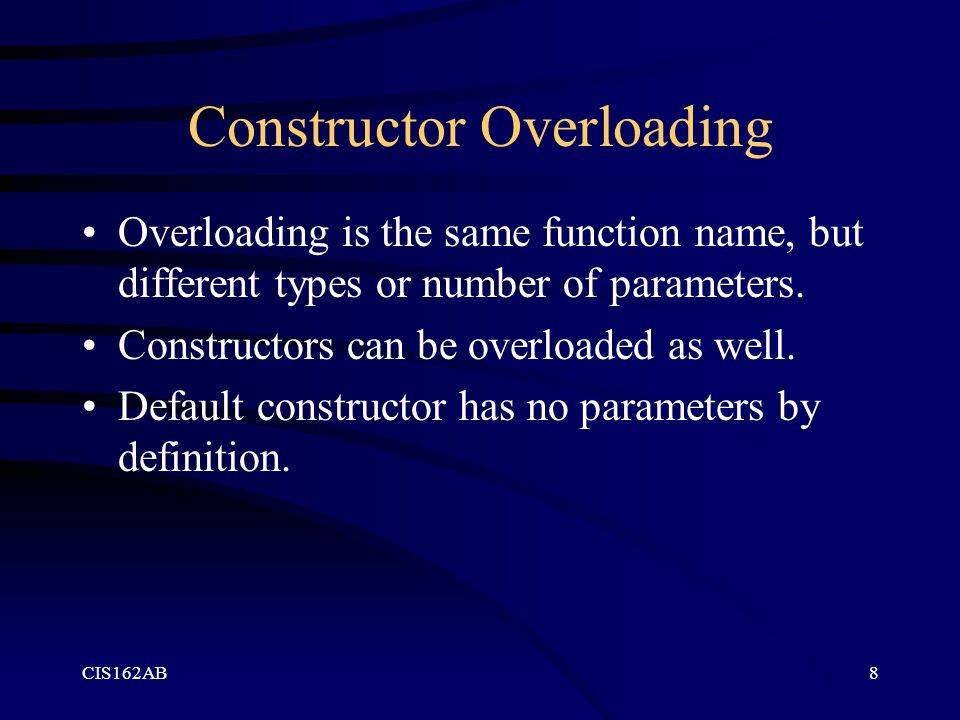 CIS162AB8 Constructor Overloading Overloading is the same function name, but different types or number of parameters. Constructors can be overloaded a