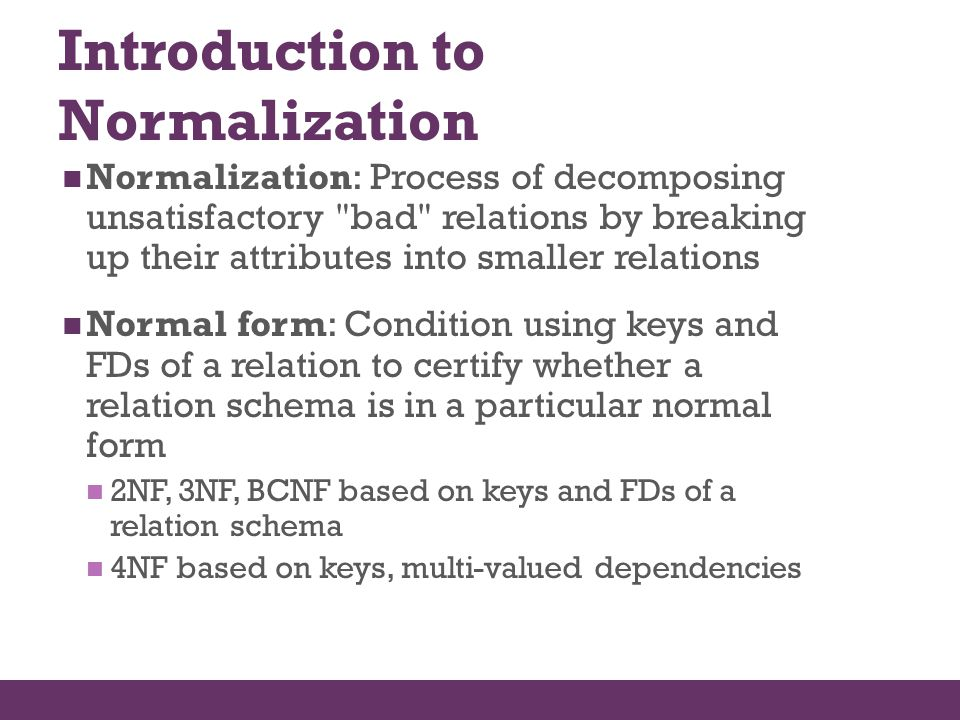 Introduction to Normalization Normalization: Process of decomposing unsatisfactory
