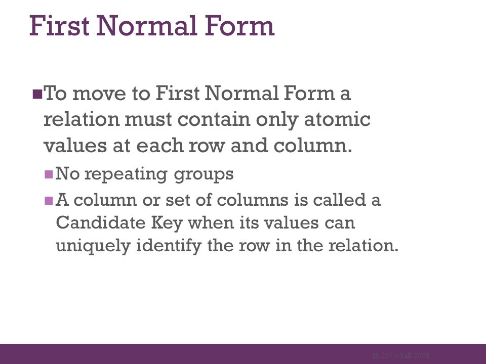 First Normal Form To move to First Normal Form a relation must contain only atomic values at each row and column. No repeating groups A column or set