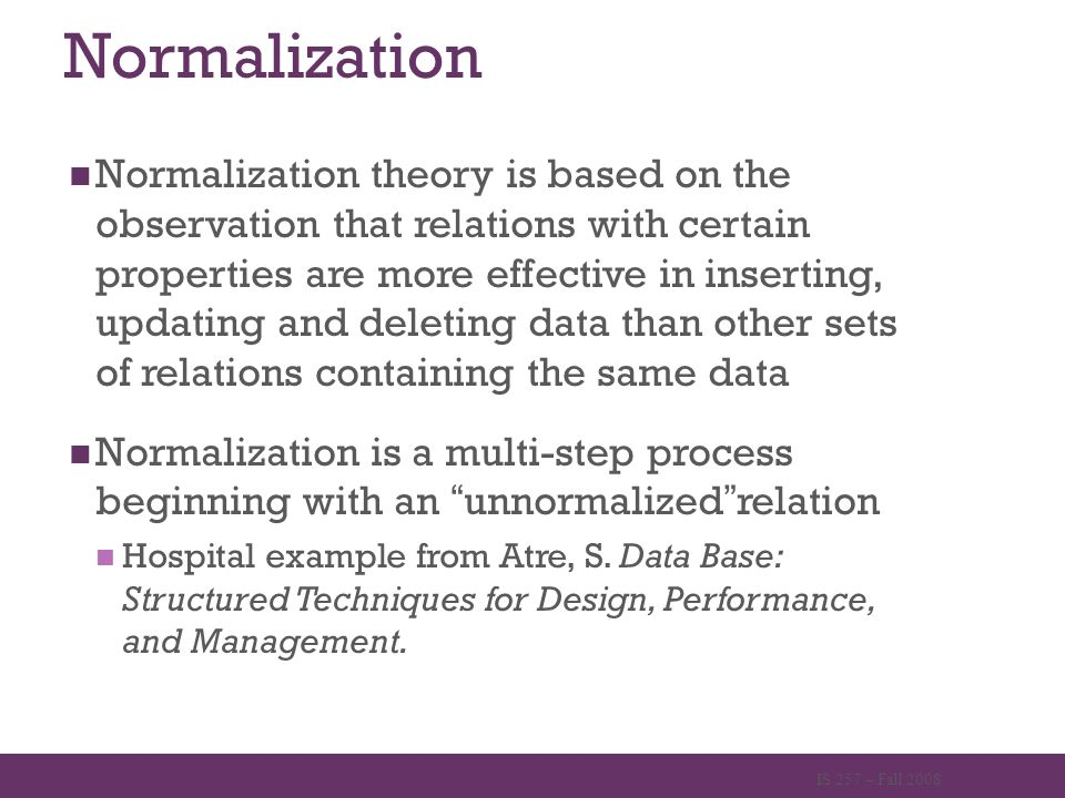 Normalization Normalization theory is based on the observation that relations with certain properties are more effective in inserting, updating and de