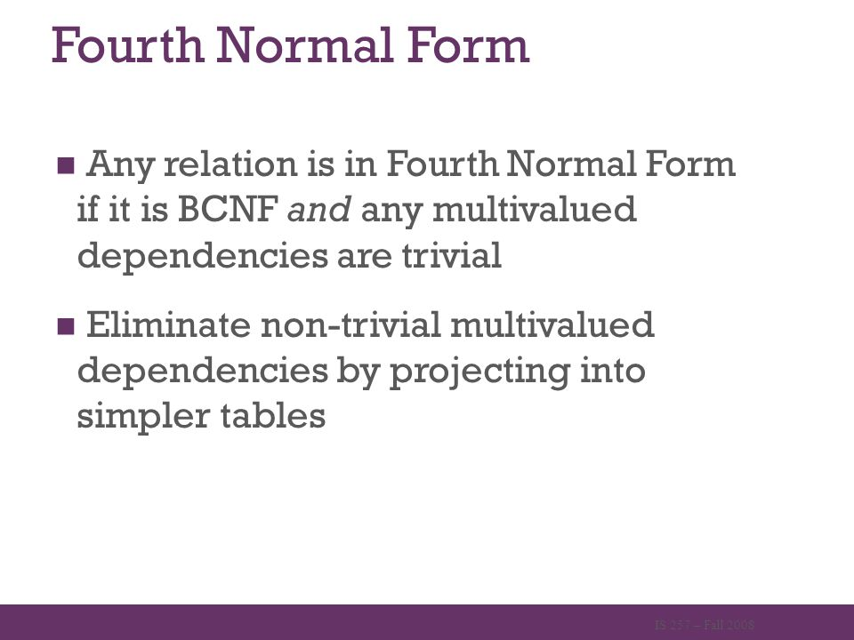Fourth Normal Form Any relation is in Fourth Normal Form if it is BCNF and any multivalued dependencies are trivial Eliminate non-trivial multivalued