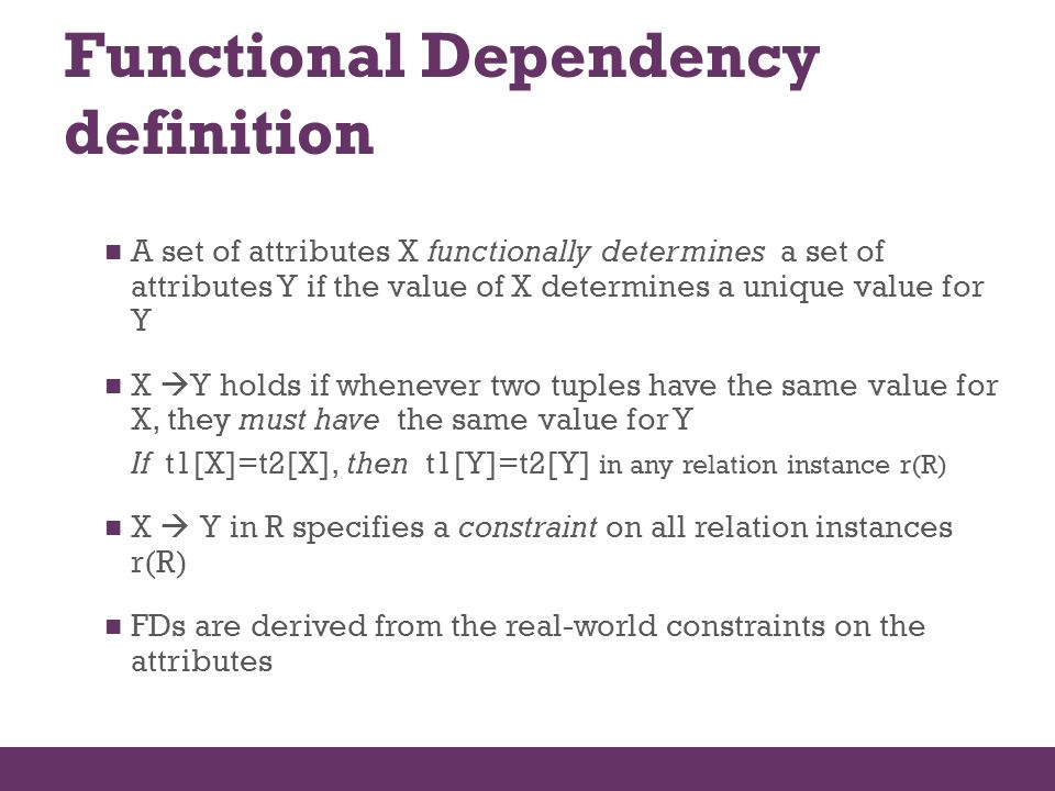 Functional Dependency definition A set of attributes X functionally determines a set of attributes Y if the value of X determines a unique value for Y