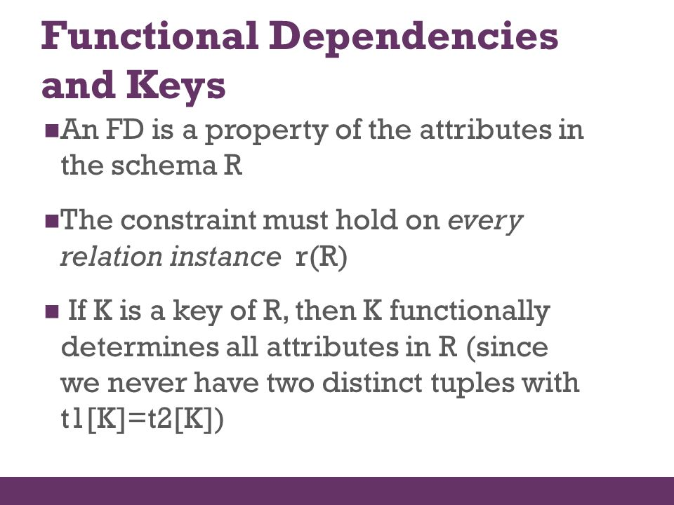 Functional Dependencies and Keys An FD is a property of the attributes in the schema R The constraint must hold on every relation instance r(R) If K i