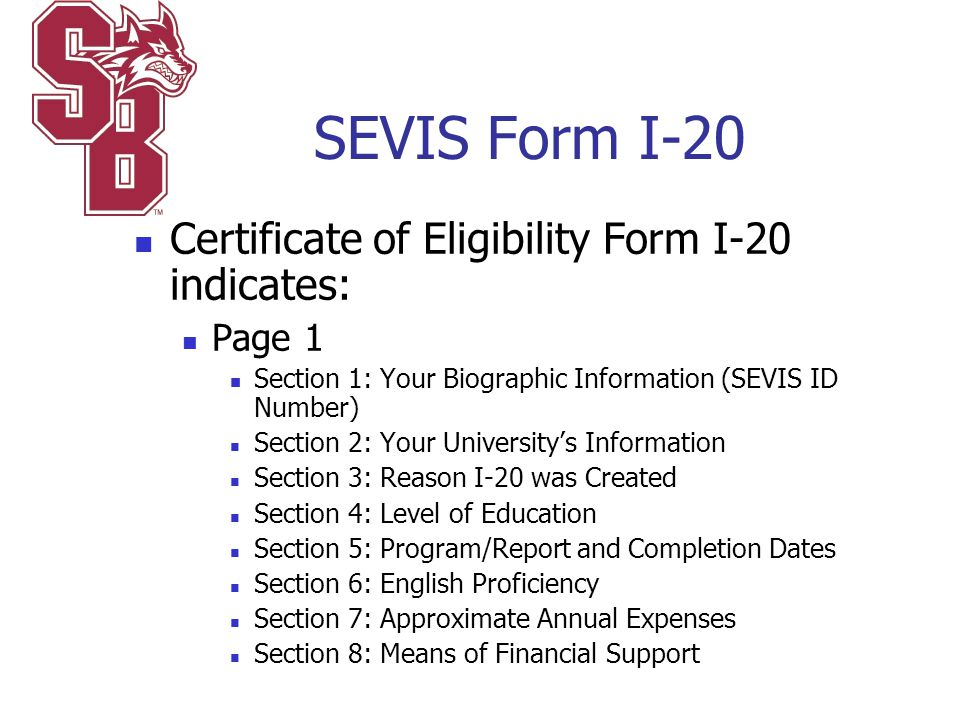 SEVIS Form I-20 Certificate of Eligibility Form I-20 indicates: Page 1 Section 1: Your Biographic Information (SEVIS ID Number) Section 2: Your Univer