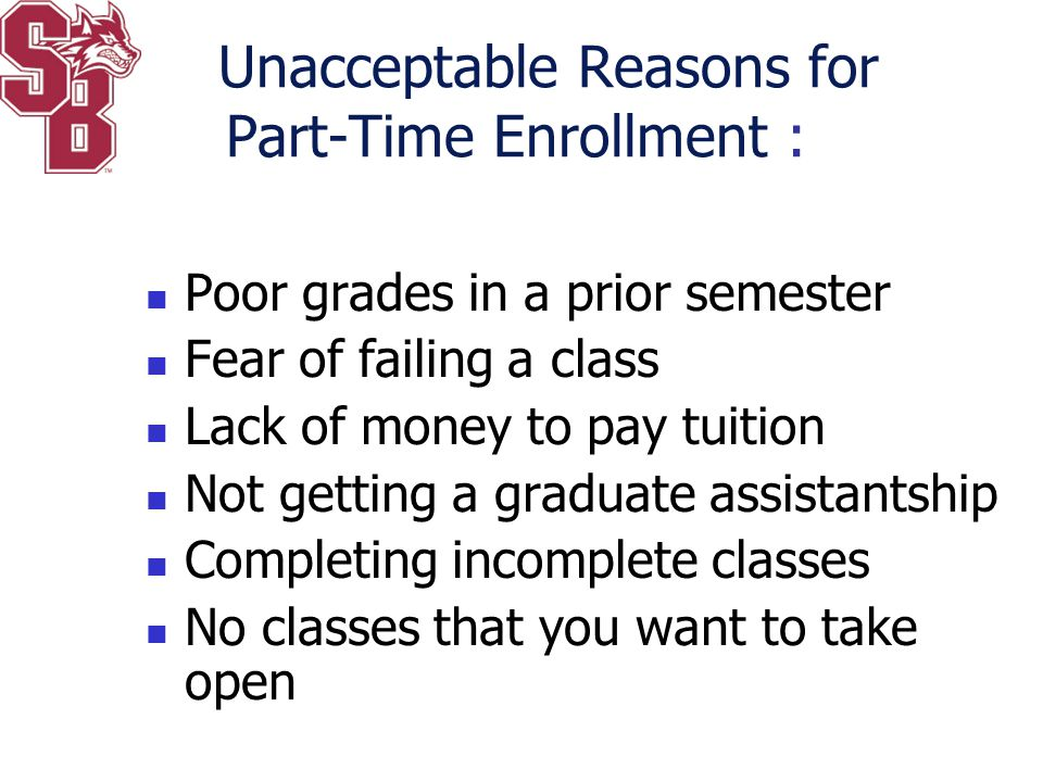 Unacceptable Reasons for Part-Time Enrollment : Poor grades in a prior semester Fear of failing a class Lack of money to pay tuition Not getting a gra