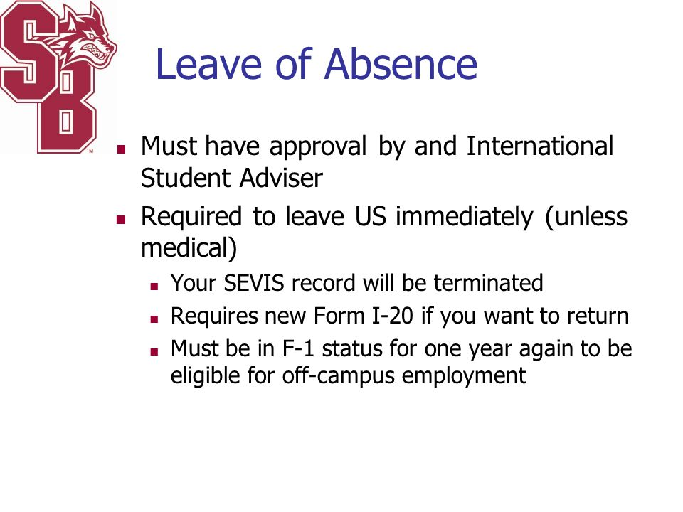 Leave of Absence Must have approval by and International Student Adviser Required to leave US immediately (unless medical) Your SEVIS record will be t