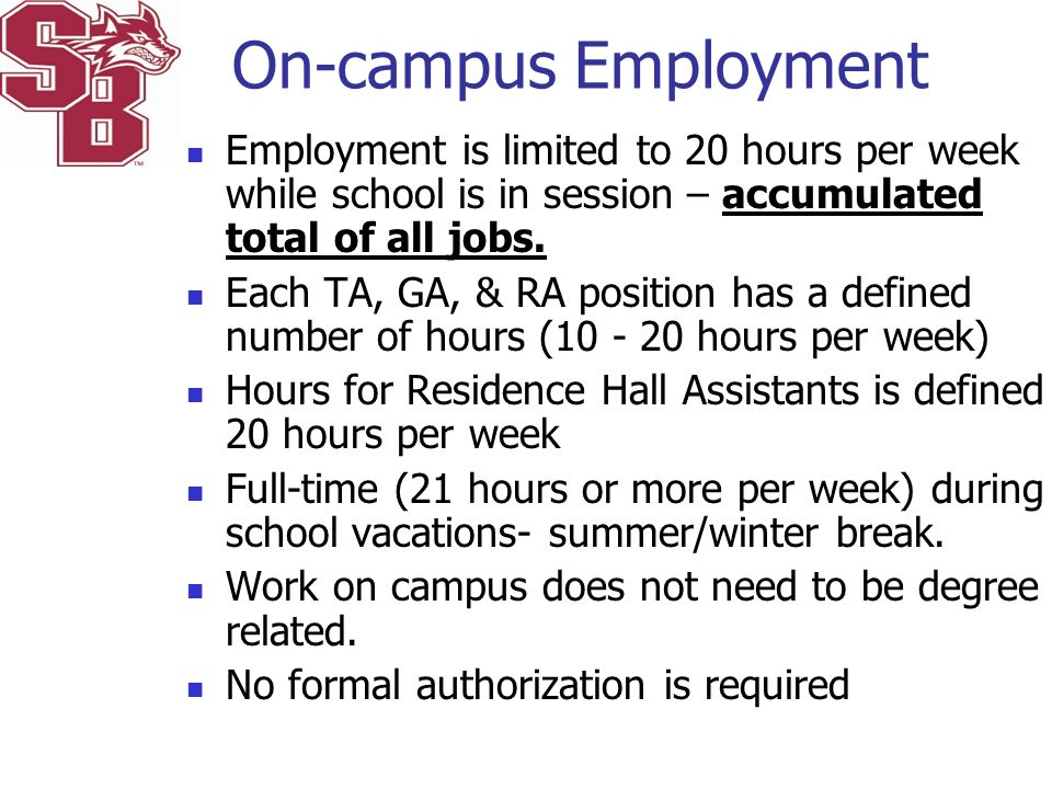 On-campus Employment Employment is limited to 20 hours per week while school is in session – accumulated total of all jobs. Each TA, GA, & RA position