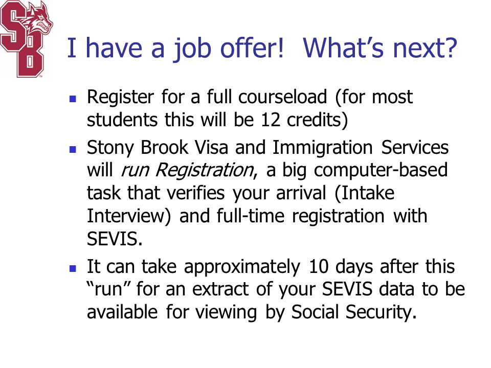 I have a job offer! What's next? Register for a full courseload (for most students this will be 12 credits) Stony Brook Visa and Immigration Services