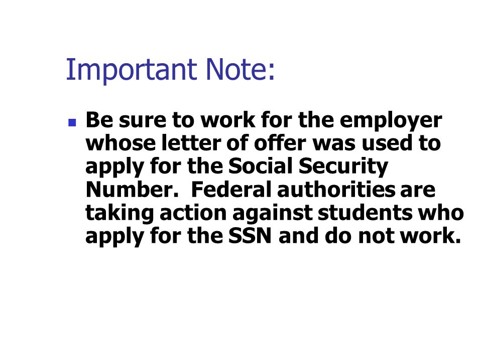 Important Note: Be sure to work for the employer whose letter of offer was used to apply for the Social Security Number. Federal authorities are takin