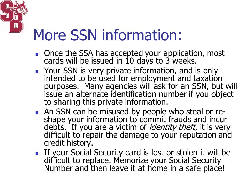 Once the SSA has accepted your application, most cards will be issued in 10 days to 3 weeks. Your SSN is very private information, and is only intende