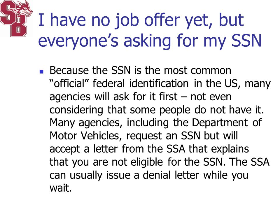 "I have no job offer yet, but everyone's asking for my SSN Because the SSN is the most common ""official"" federal identification in the US, many agencie"