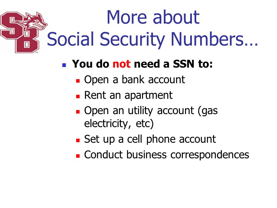 More about Social Security Numbers… You do not need a SSN to: Open a bank account Rent an apartment Open an utility account (gas electricity, etc) Set