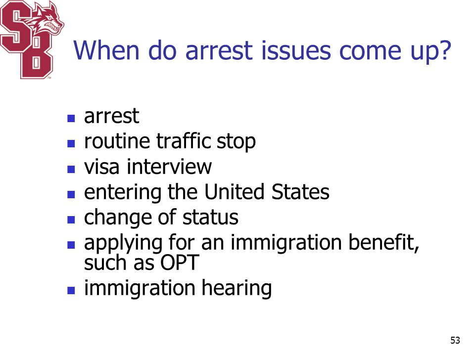 When do arrest issues come up? arrest routine traffic stop visa interview entering the United States change of status applying for an immigration bene
