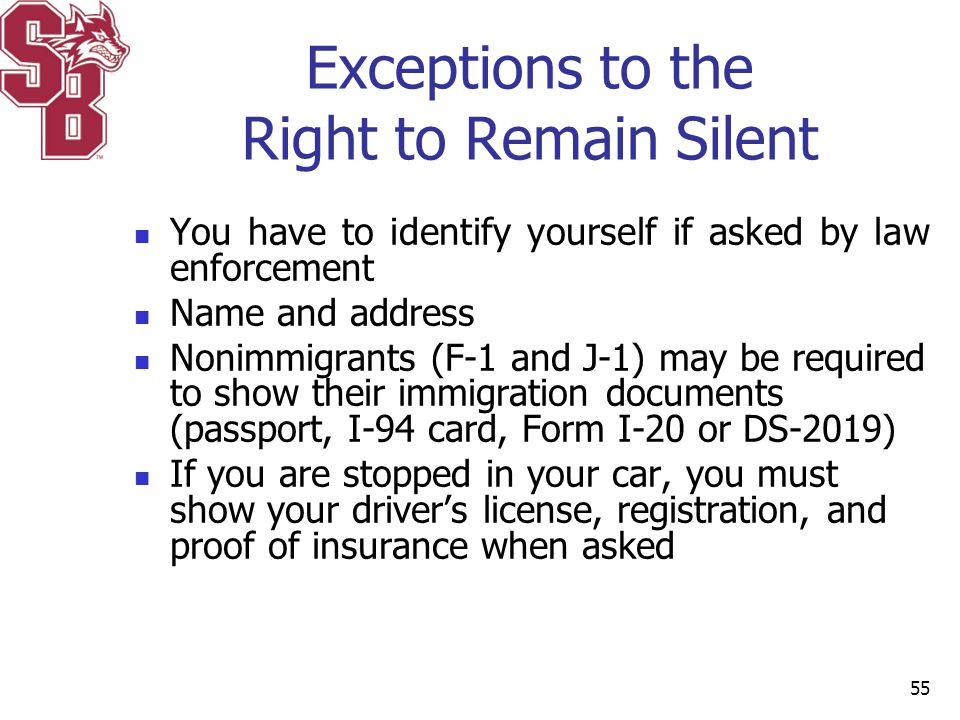 Exceptions to the Right to Remain Silent You have to identify yourself if asked by law enforcement Name and address Nonimmigrants (F-1 and J-1) may be