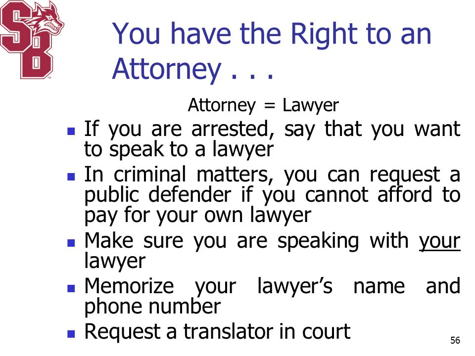You have the Right to an Attorney... Attorney = Lawyer If you are arrested, say that you want to speak to a lawyer In criminal matters, you can reques