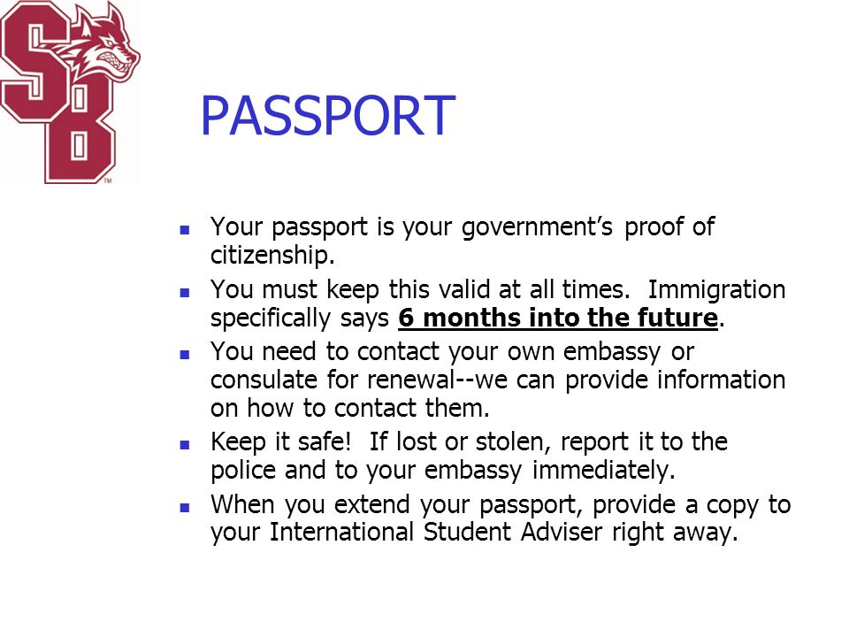 PASSPORT Your passport is your government's proof of citizenship. You must keep this valid at all times. Immigration specifically says 6 months into t