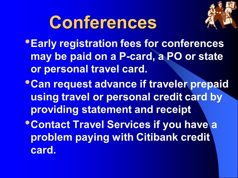 Conferences Early registration fees for conferences may be paid on a P-card, a PO or state or personal travel card. Can request advance if traveler pr