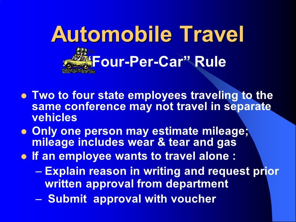 Automobile Travel Automobile Travel Four-Per-Car Rule Two to four state employees traveling to the same conference may not travel in separate vehicles Only one person may estimate mileage; mileage includes wear & tear and gas If an employee wants to travel alone : –Explain reason in writing and request prior written approval from department – Submit approval with voucher