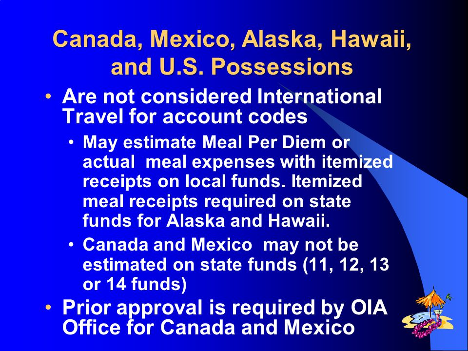 Canada, Mexico, Alaska, Hawaii, and U.S. Possessions Canada, Mexico, Alaska, Hawaii, and U.S. Possessions Are not considered International Travel for